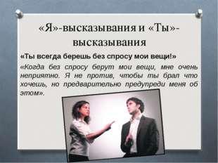«Я»-высказывания и «Ты»-высказывания «Ты всегда берешь без спросу мои вещи!»