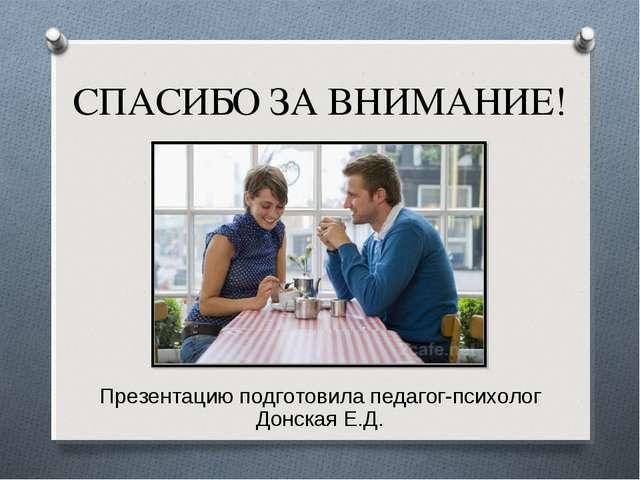 СПАСИБО ЗА ВНИМАНИЕ! Презентацию подготовила педагог-психолог Донская Е.Д.