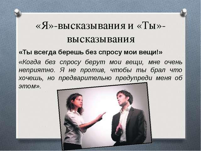 «Я»-высказывания и «Ты»-высказывания «Ты всегда берешь без спросу мои вещи!»...
