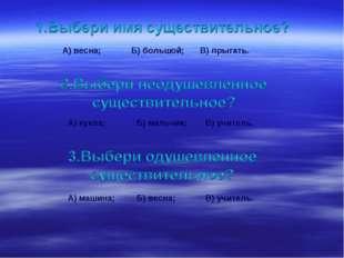 А) весна;Б) большой;В) прыгать. А) кукла;Б) мальчик;В) учитель. А) машина
