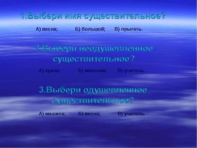 А) весна;Б) большой;В) прыгать. А) кукла;Б) мальчик;В) учитель. А) машина...