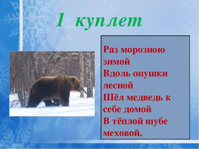 1 куплет Раз морозною зимой Вдоль опушки лесной Шёл медведь к себе домой В тё...