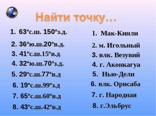 63ºс.ш. 150ºз.д. Мак-Кинли 2. 36ºю.ш.20ºв.д. 2. м. Игольный 3. 41ºс.ш.15ºв.д.