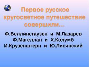 Ф.Беллинсгаузен и М.Лазарев Ф.Магеллан и Х.Колумб И.Крузенштерн и Ю.Лисянский