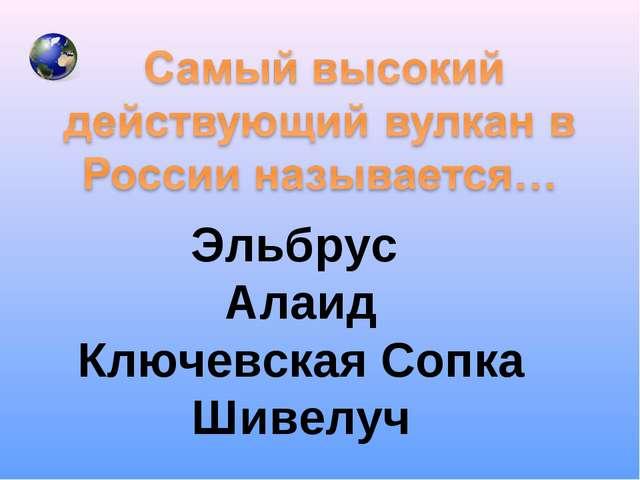 Эльбрус Алаид Ключевская Сопка Шивелуч