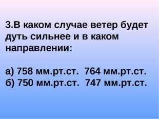 3.В каком случае ветер будет дуть сильнее и в каком направлении: а) 758 мм.рт