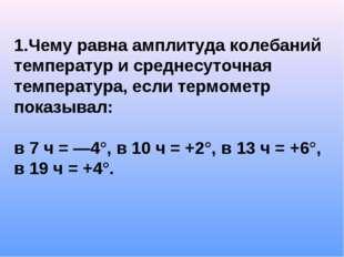 1.Чему равна амплитуда колебаний температур и среднесуточная температура, есл