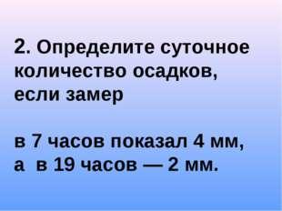 2. Определите суточное количество осадков, если замер в 7 часов показал 4 мм,