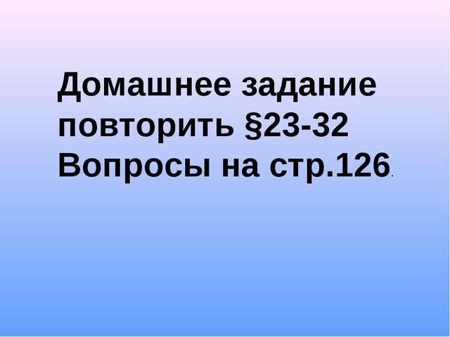 Домашнее задание повторить §23-32 Вопросы на стр.126.