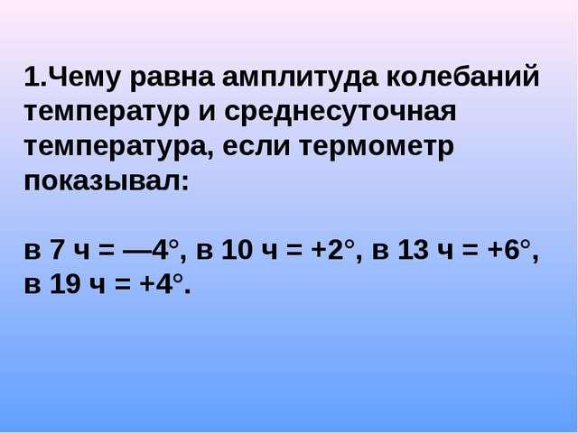 1.Чему равна амплитуда колебаний температур и среднесуточная температура, есл...