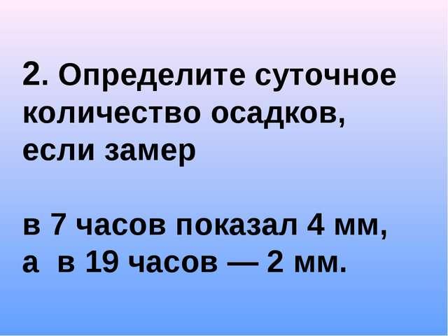 2. Определите суточное количество осадков, если замер в 7 часов показал 4 мм,...