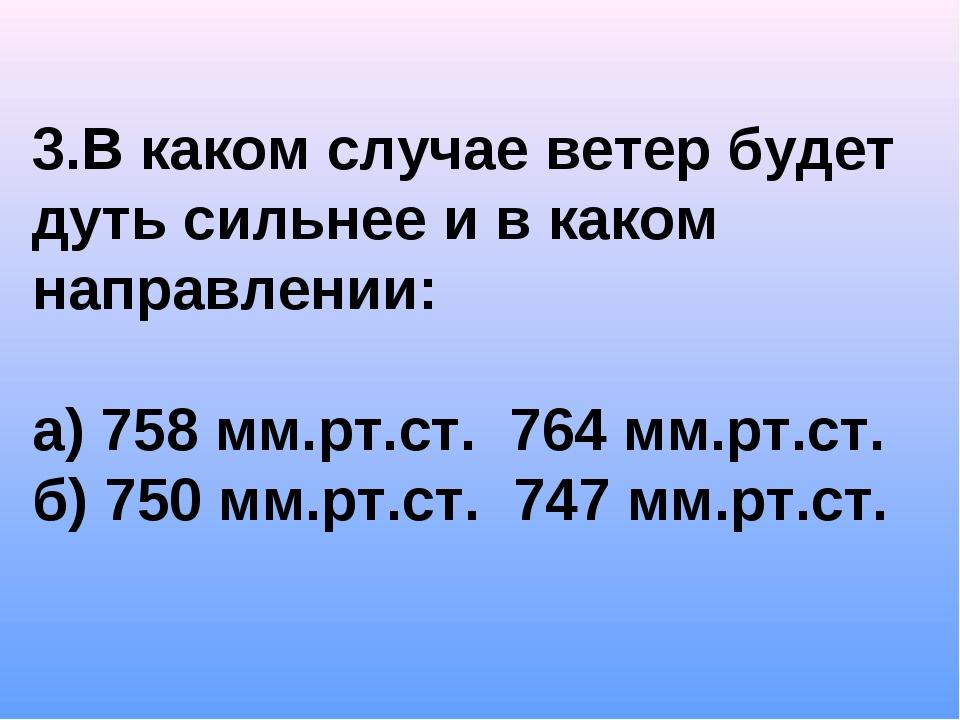 3.В каком случае ветер будет дуть сильнее и в каком направлении: а) 758 мм.рт...