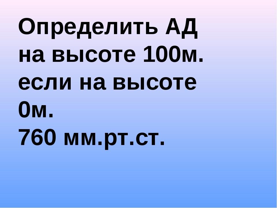 Определить АД на высоте 100м. если на высоте 0м. 760 мм.рт.ст.
