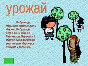 Любушка да Марьюшка вместе съели 9 яблочек, Любушка да Лизонька 10 яблочек,