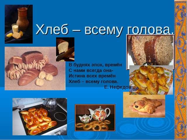 Хлеб – всему голова. В буднях эпох, времён С нами всегда она- Истина всех вр...