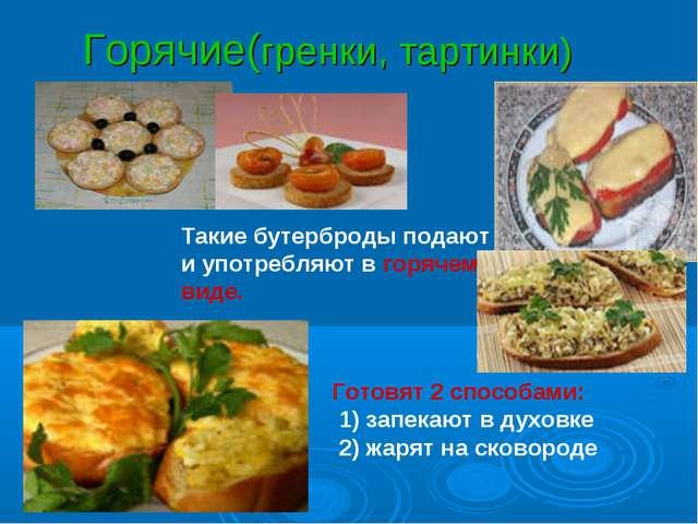 Горячие(гренки, тартинки) Такие бутерброды подают и употребляют в горячем вид...