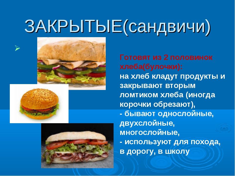ЗАКРЫТЫЕ(сандвичи) Готовят из 2 половинок хлеба(булочки): на хлеб кладут прод...