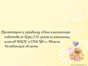 Презентацию к празднику «День именинника» подготовила Корк О.Н. учитель начал