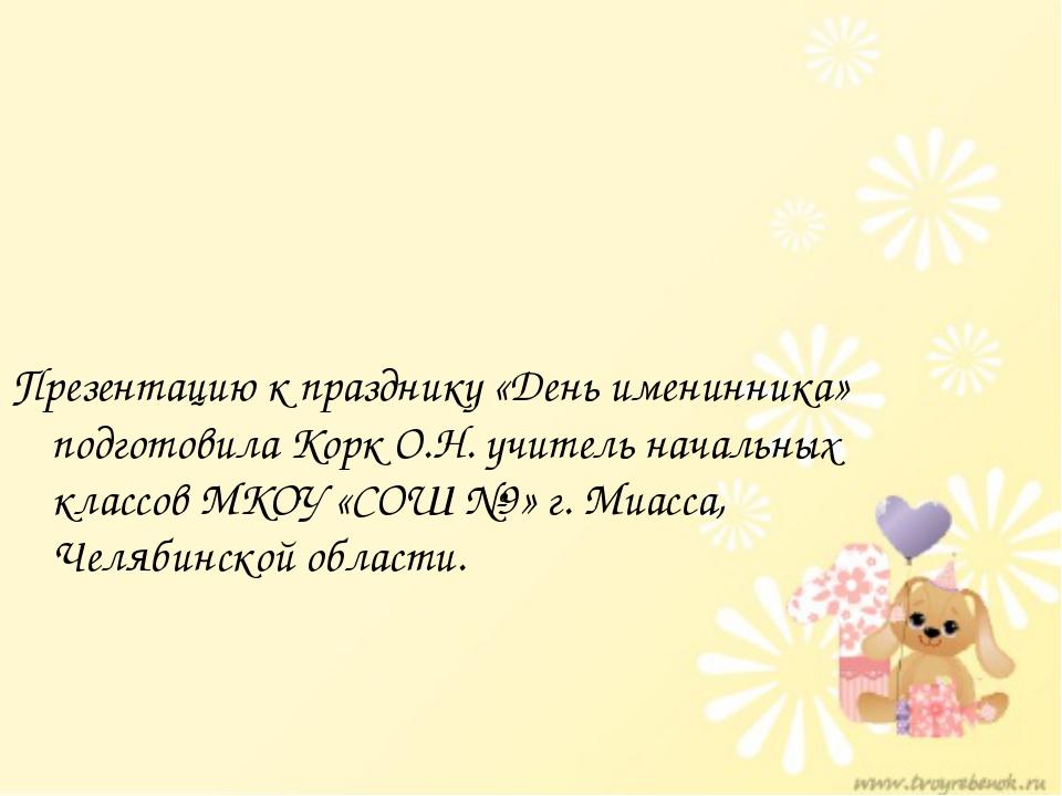 Презентацию к празднику «День именинника» подготовила Корк О.Н. учитель начал...