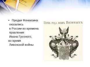 Предки Фонвизина оказались в России во времена правления Ивана Грозного, во в