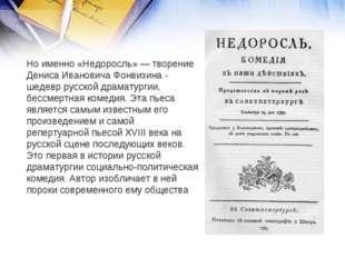 Но именно «Недоросль» — творение Дениса Ивановича Фонвизина - шедевр русской