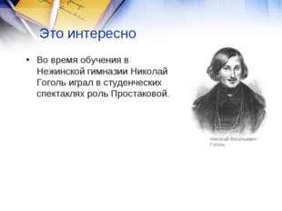 Это интересно Во время обучения в Нежинской гимназии Николай Гоголь играл в с