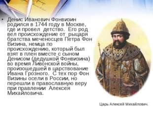 Денис Иванович Фонвизин родился в 1744 году в Москве, где и провел детство.