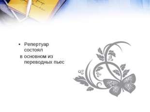 Репертуар состоял в основном из переводных пьес.