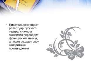 Писатель обогащает репертуар русского театра: сначала Фонвизин переводит фран