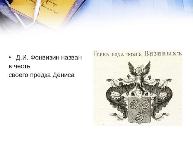 Д.И. Фонвизин назван в честь своего предка Дениса