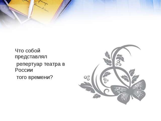 Что собой представлял репертуар театра в России того времени?