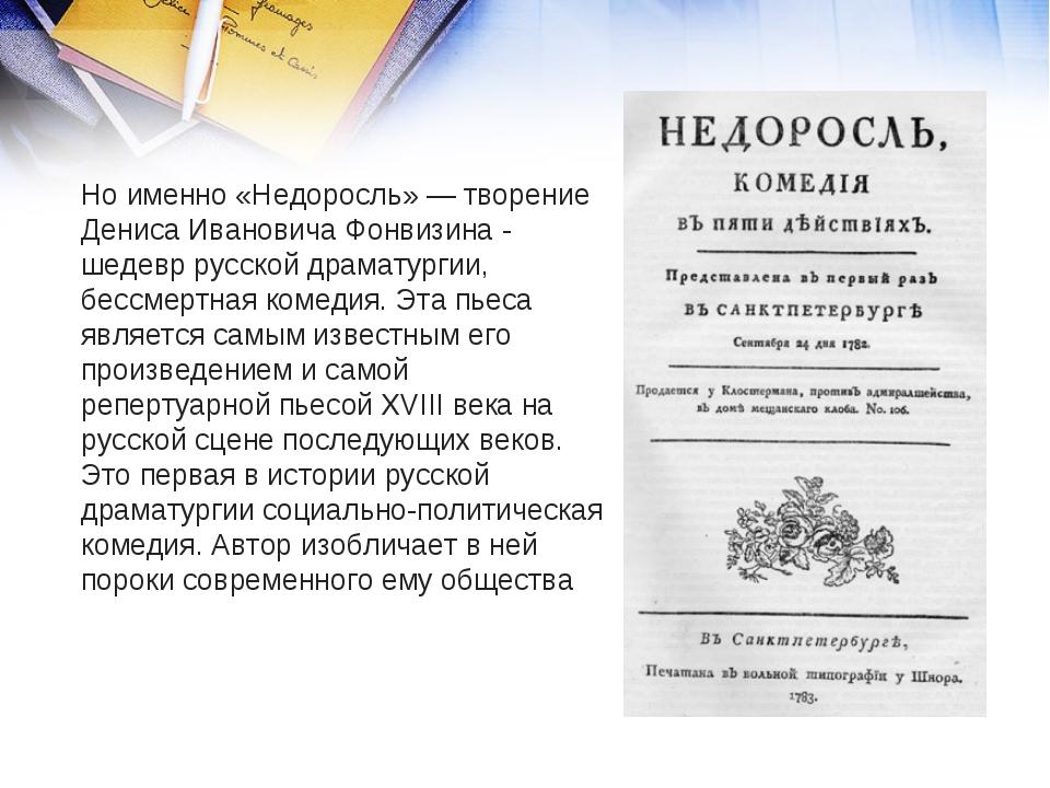 Но именно «Недоросль» — творение Дениса Ивановича Фонвизина - шедевр русской...