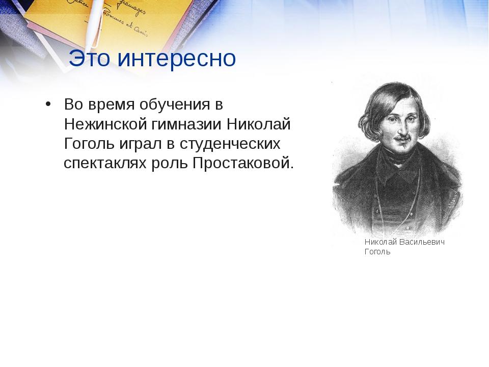Это интересно Во время обучения в Нежинской гимназии Николай Гоголь играл в с...