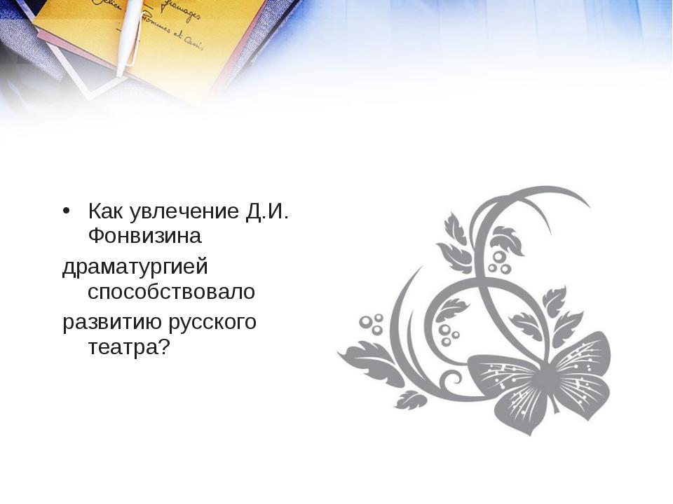 Как увлечение Д.И. Фонвизина драматургией способствовало развитию русского те...