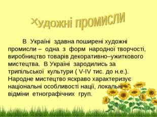 В Україні здавна поширені художні промисли – одна з форм народної творчості,