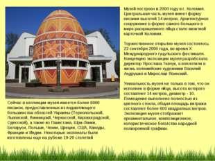 Музей построен в 2000 году в г. Коломия. Центральная часть музея имеет форму