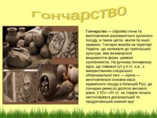 Гончарство— обробка глини та виготовлення різноманітного кухонного посуду, а