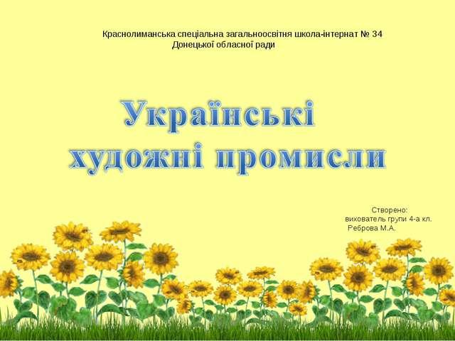Створено: вихователь групи 4-а кл. Реброва М.А. Краснолиманська спеціальна за...