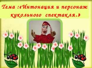 Тема :«Интонация и персонаж кукольного спектакля.»