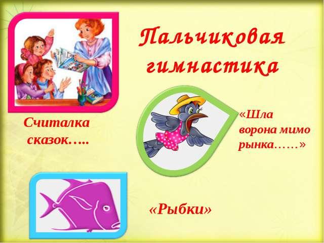 Пальчиковая гимнастика «Рыбки» «Шла ворона мимо рынка……» Считалка сказок…..
