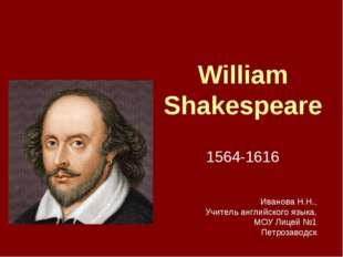 William Shakespeare 1564-1616 Иванова Н.Н., Учитель английского языка, МОУ Ли