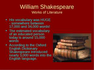 William Shakespeare Works of Literature His vocabulary was HUGE - somewhere b