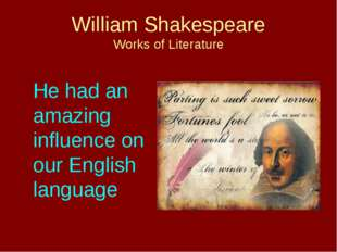 William Shakespeare Works of Literature 	He had an amazing influence on our E
