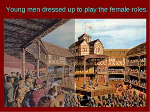 Young men dressed up to play the female roles.