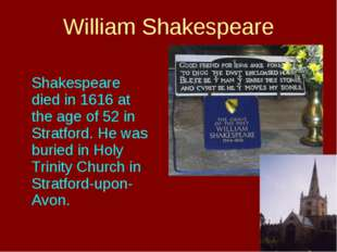 Shakespeare died in 1616 at the age of 52 in Stratford. He was buried in Hol
