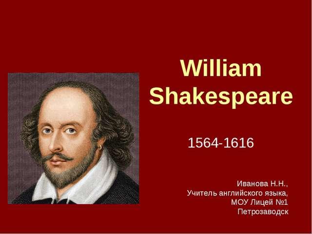 William Shakespeare 1564-1616 Иванова Н.Н., Учитель английского языка, МОУ Ли...