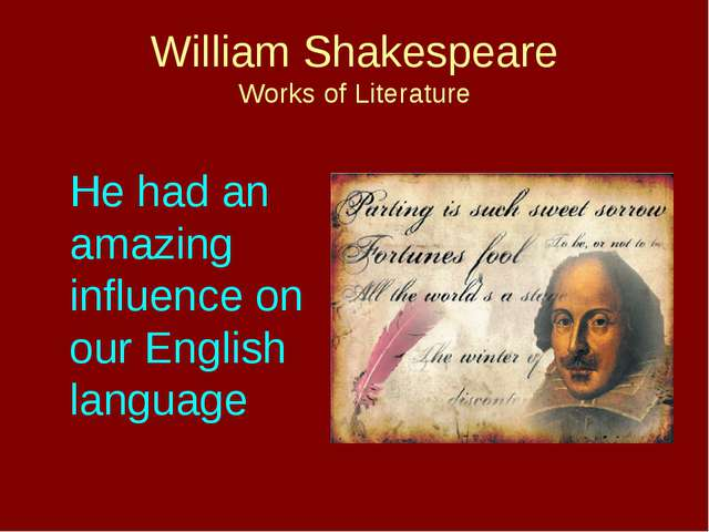 William Shakespeare Works of Literature 	He had an amazing influence on our E...