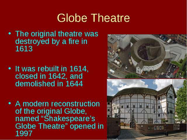 Globe Theatre The original theatre was destroyed by a fire in 1613 It was reb...