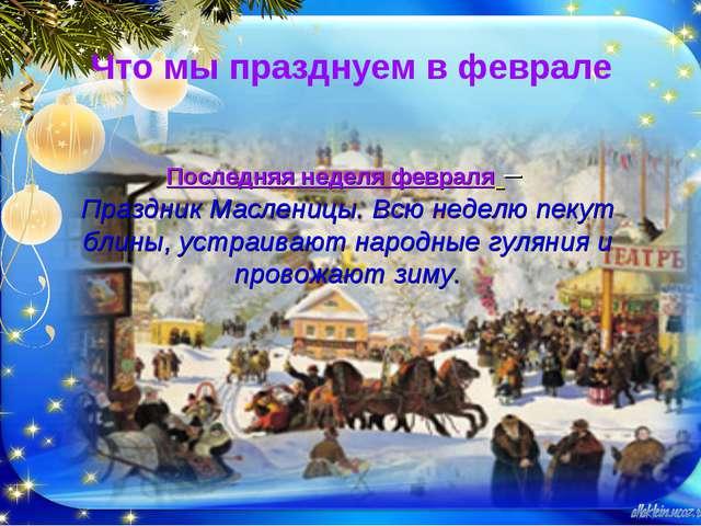 Что мы празднуем в феврале Последняя неделя февраля – Праздник Масленицы. Всю...