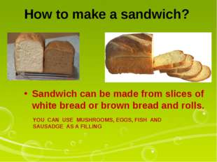 How to make a sandwich? Sandwich can be made from slices of white bread or br